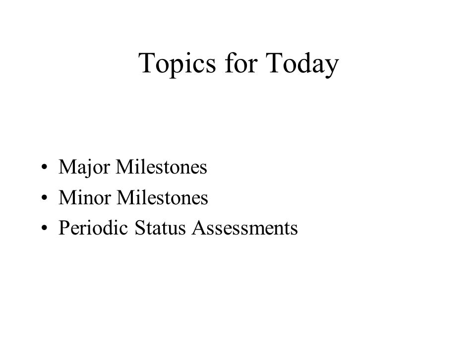 Topics for Today Major Milestones Minor Milestones
