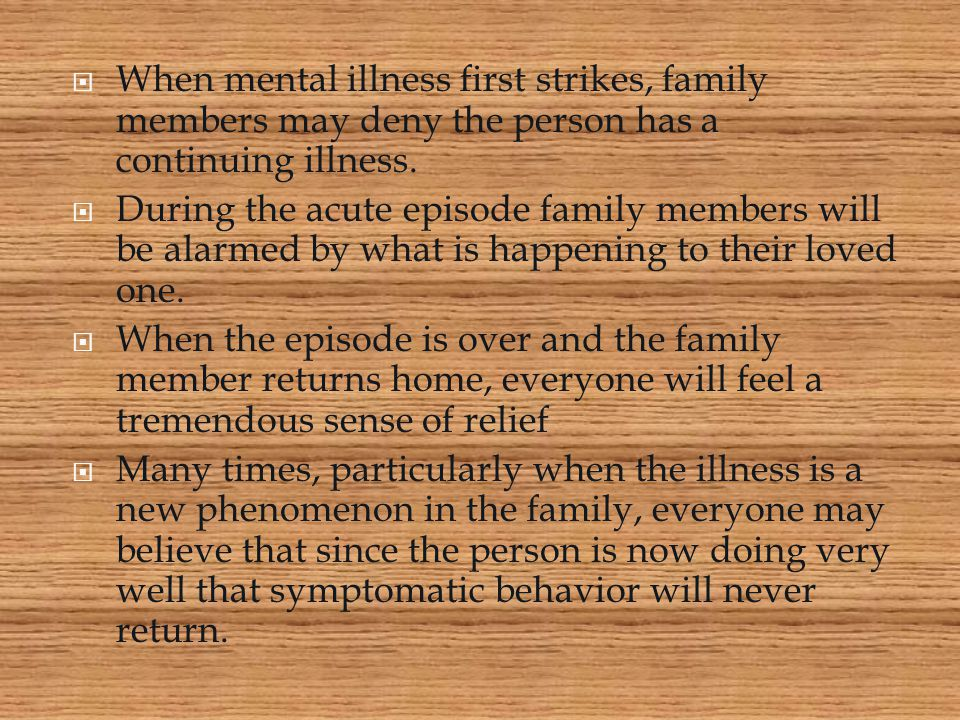 When mental illness first strikes, family members may deny the person has a continuing illness.