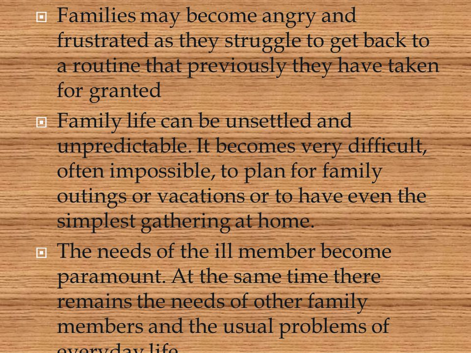 Families may become angry and frustrated as they struggle to get back to a routine that previously they have taken for granted