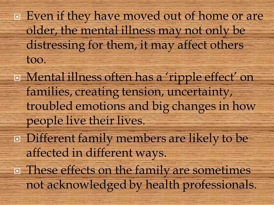 Even if they have moved out of home or are older, the mental illness may not only be distressing for them, it may affect others too.