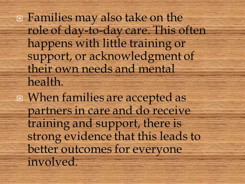 Families may also take on the role of day-to-day care