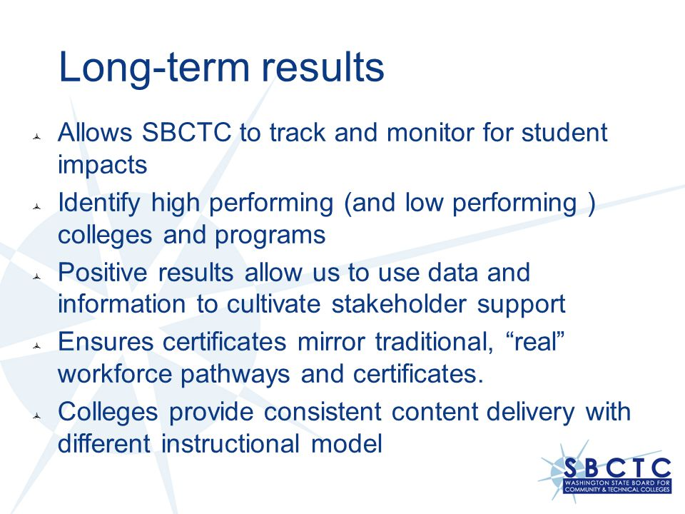 Long-term results Allows SBCTC to track and monitor for student impacts. Identify high performing (and low performing ) colleges and programs.
