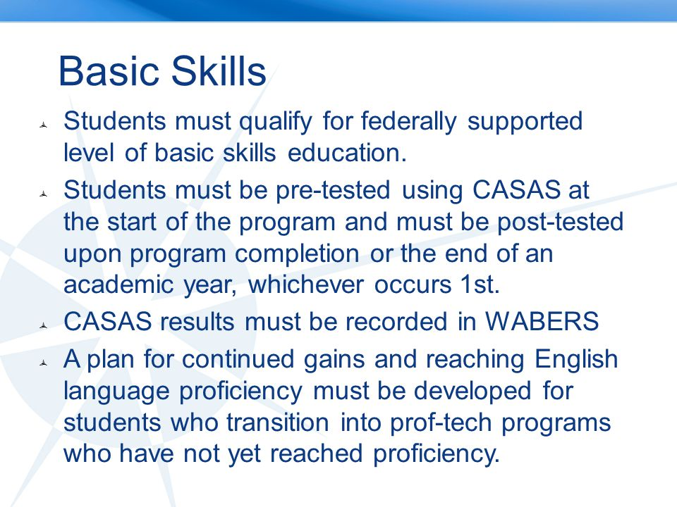 Basic Skills Students must qualify for federally supported level of basic skills education.