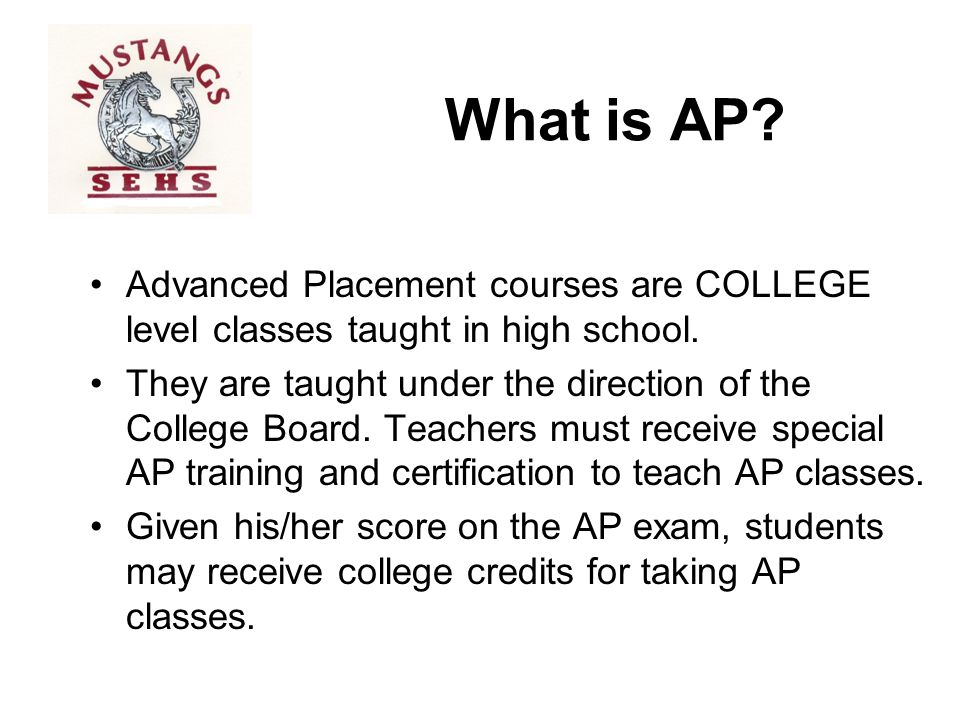 What is AP Advanced Placement courses are COLLEGE level classes taught in high school.