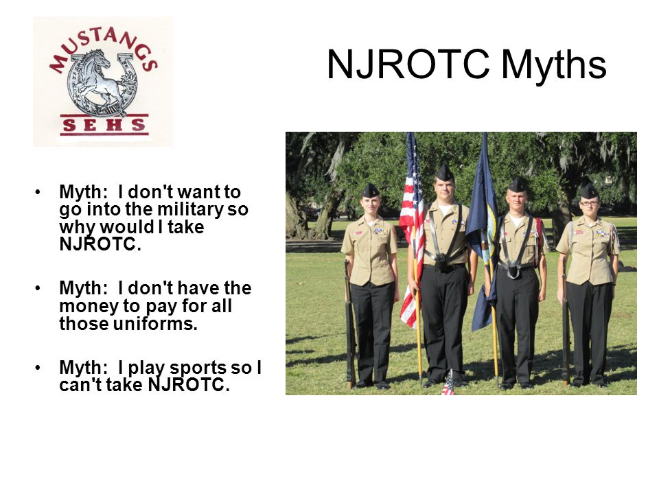 NJROTC Myths Myth: I don t want to go into the military so why would I take NJROTC. Myth: I don t have the money to pay for all those uniforms.