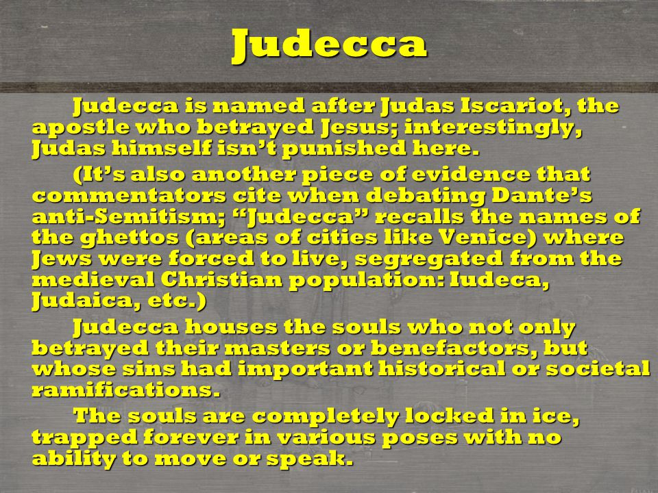 Judecca Judecca is named after Judas Iscariot, the apostle who betrayed Jesus; interestingly, Judas himself isn't punished here.