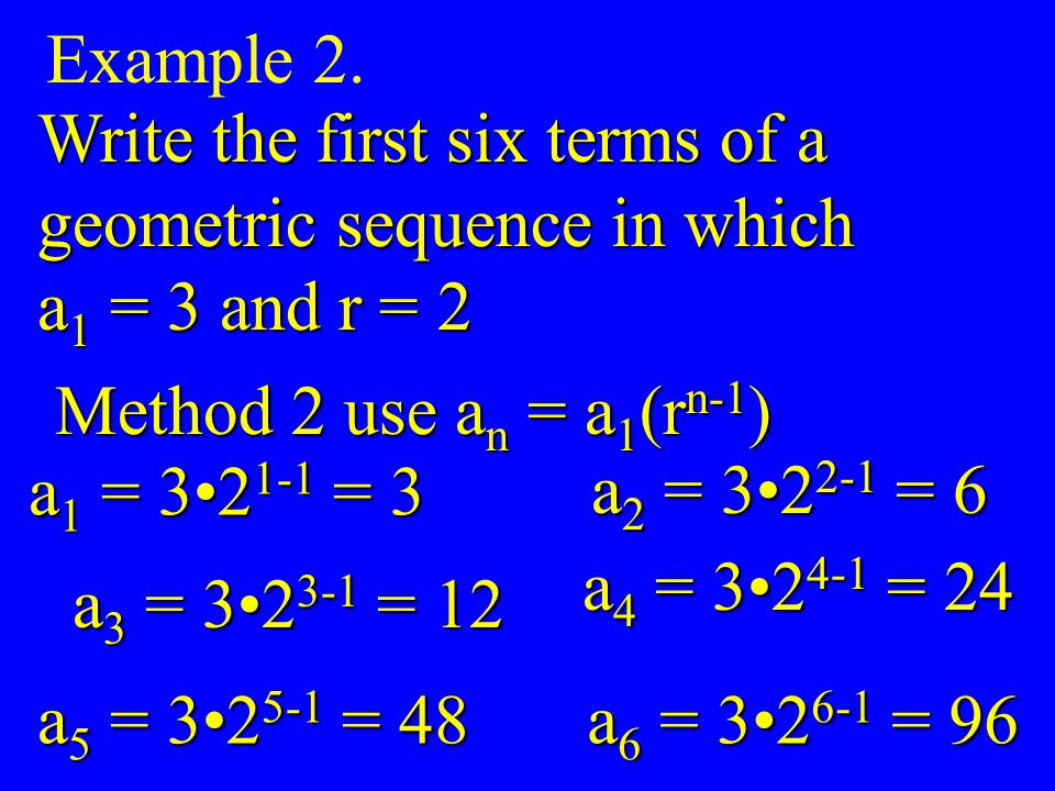 Example 2. Write the first six terms of a. geometric sequence in which. a1 = 3 and r = 2. Method 2 use an = a1(rn-1)