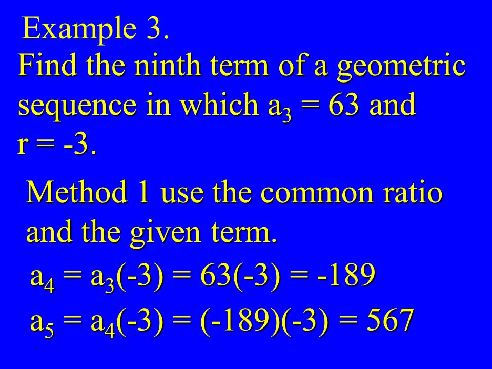 Example 3. Find the ninth term of a geometric. sequence in which a3 = 63 and. r = -3. Method 1 use the common ratio.