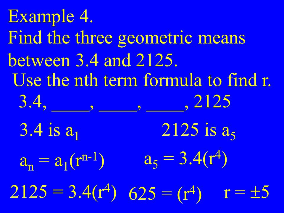 Example 4. Find the three geometric means. between 3.4 and 2125. Use the nth term formula to find r.