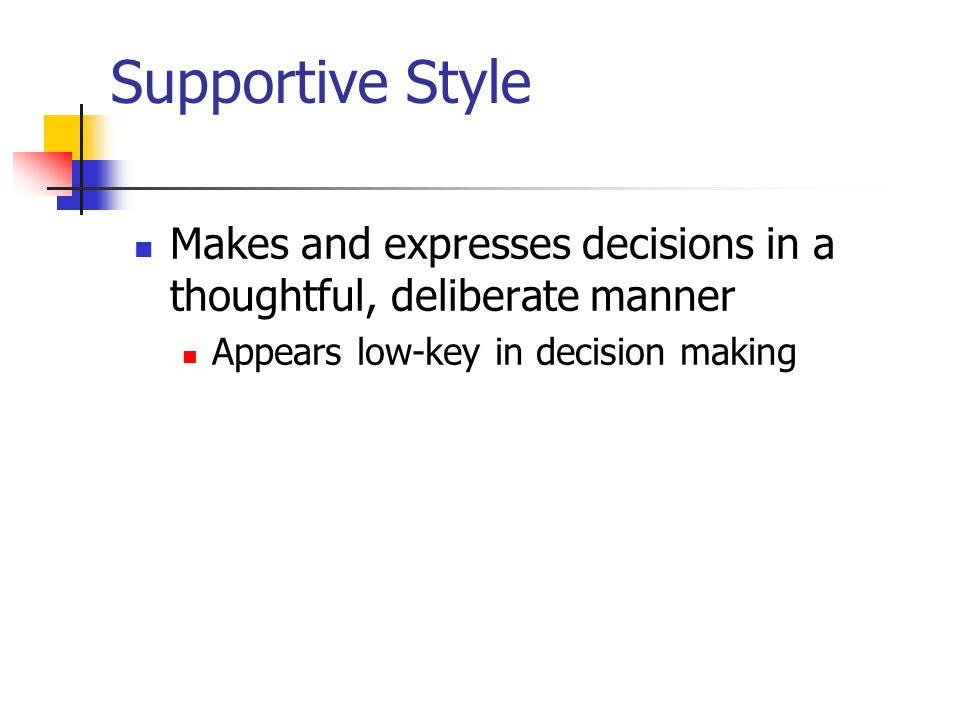 Supportive Style Makes and expresses decisions in a thoughtful, deliberate manner.