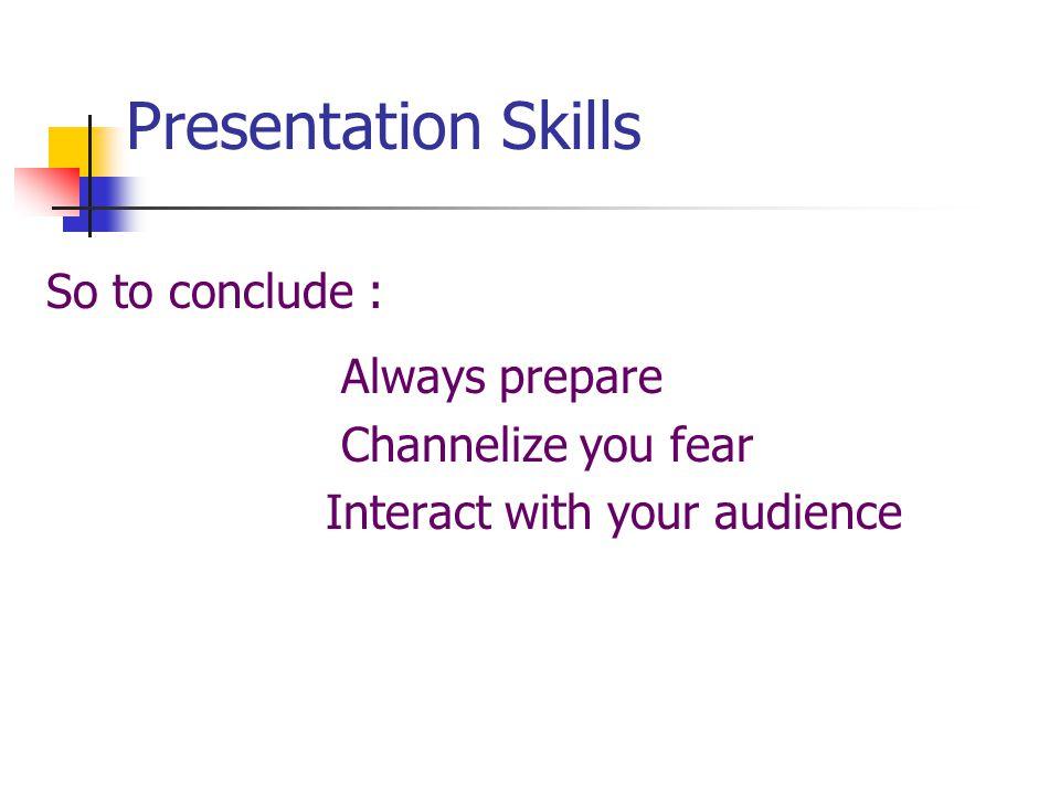 Presentation Skills So to conclude : Always prepare