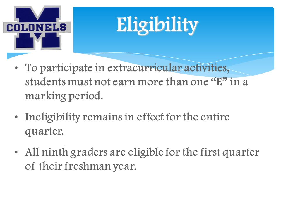 Eligibility To participate in extracurricular activities, students must not earn more than one E in a marking period.