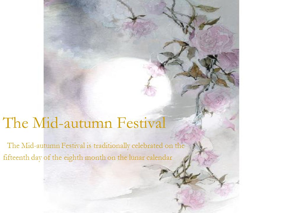 The Mid-autumn Festival The Mid-autumn Festival is traditionally celebrated on the fifteenth day of the eighth month on the lunar calendar