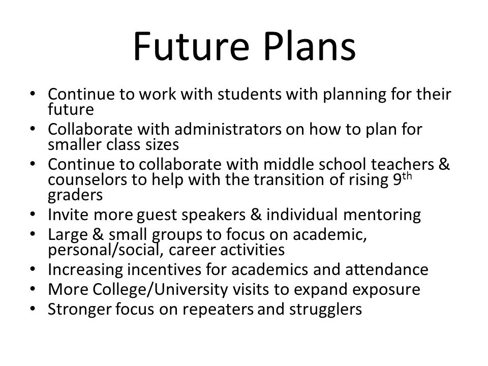 Future Plans Continue to work with students with planning for their future. Collaborate with administrators on how to plan for smaller class sizes.