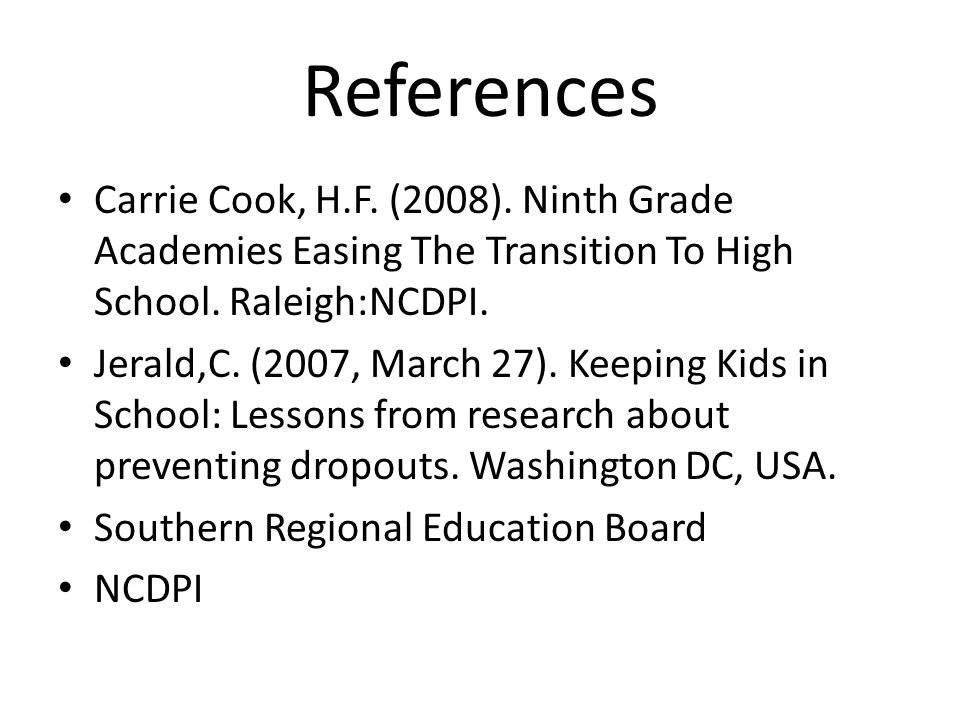 References Carrie Cook, H.F. (2008). Ninth Grade Academies Easing The Transition To High School. Raleigh:NCDPI.