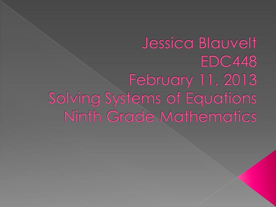 Jessica Blauvelt EDC448 February 11, 2013 Solving Systems of Equations Ninth Grade Mathematics