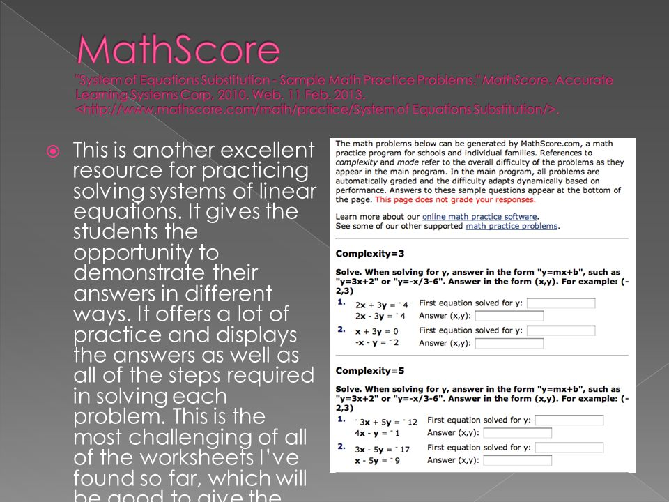 MathScore System of Equations Substitution - Sample Math Practice Problems. MathScore. Accurate Learning Systems Corp, 2010. Web. 11 Feb. 2013. <http://www.mathscore.com/math/practice/System of Equations Substitution/>.