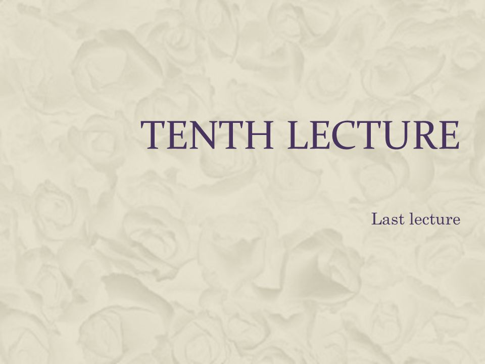 Tenth lecture Last lecture