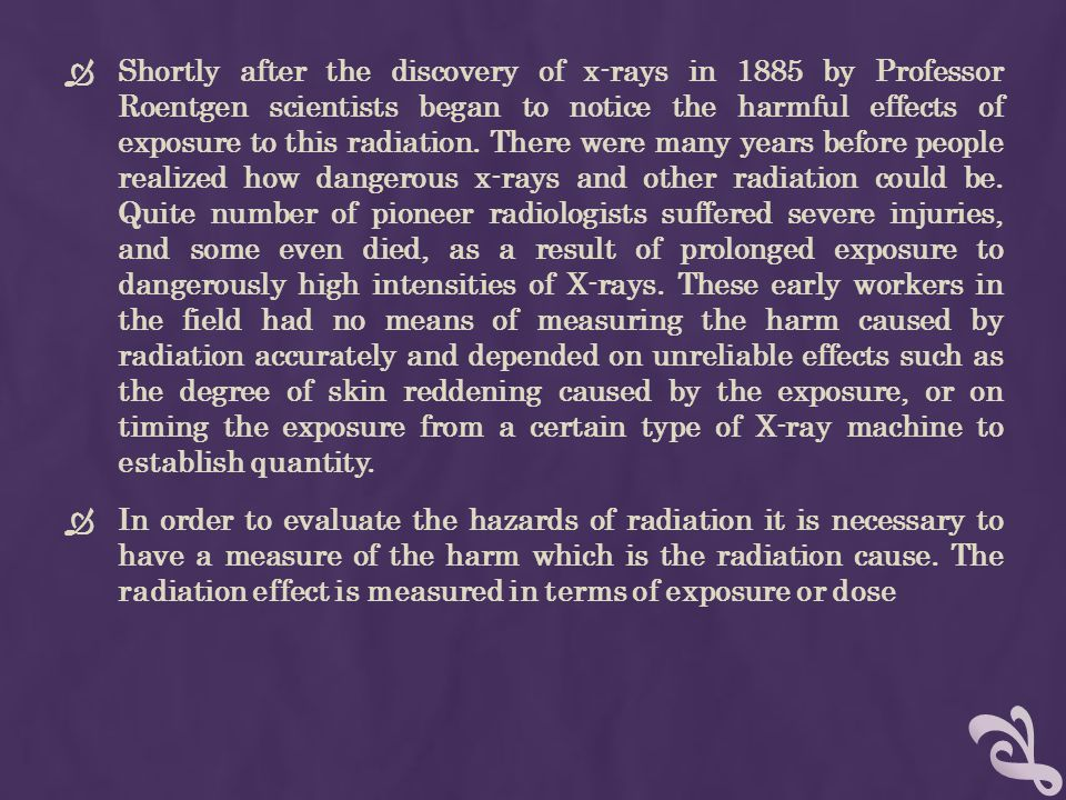 Shortly after the discovery of x-rays in 1885 by Professor Roentgen scientists began to notice the harmful effects of exposure to this radiation. There were many years before people realized how dangerous x-rays and other radiation could be. Quite number of pioneer radiologists suffered severe injuries, and some even died, as a result of prolonged exposure to dangerously high intensities of X-rays. These early workers in the field had no means of measuring the harm caused by radiation accurately and depended on unreliable effects such as the degree of skin reddening caused by the exposure, or on timing the exposure from a certain type of X-ray machine to establish quantity.