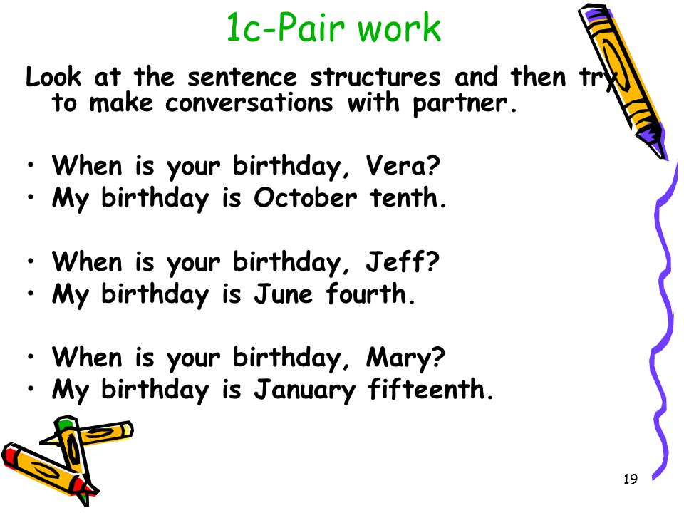 1c-Pair work Look at the sentence structures and then try to make conversations with partner. When is your birthday, Vera