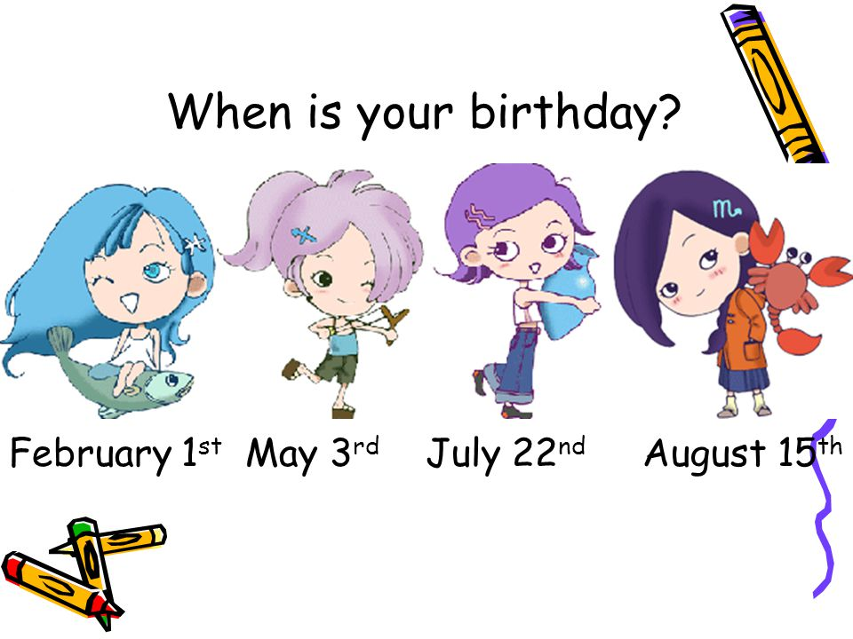 When is your birthday February 1st May 3rd July 22nd August 15th