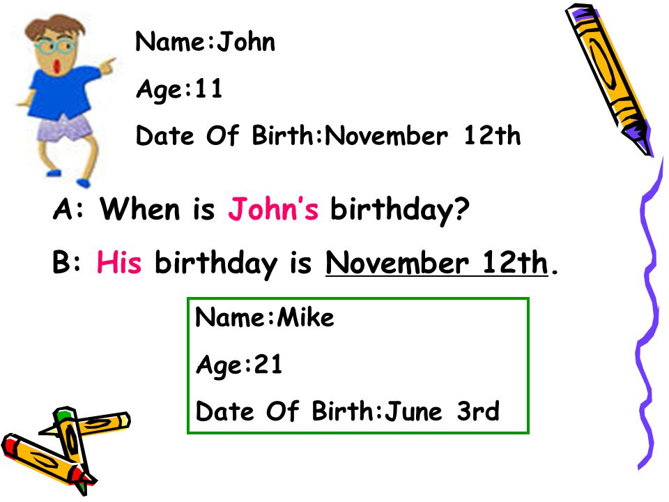 A: When is John's birthday B: His birthday is November 12th.