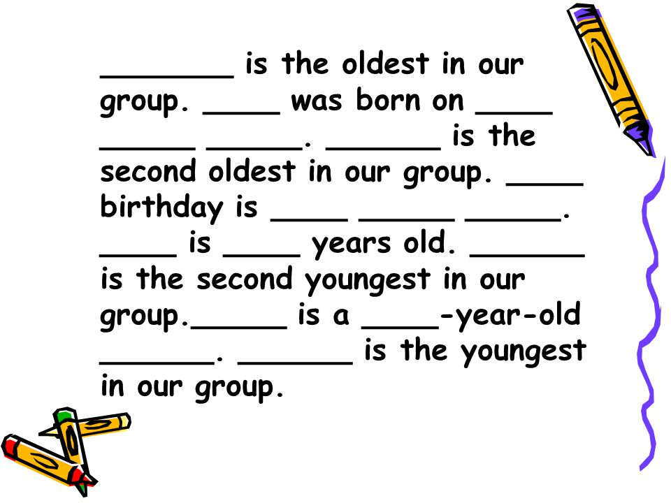 _______ is the oldest in our group. ____ was born on ____ _____ _____