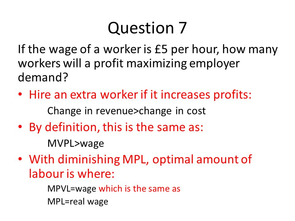 Question 7 If the wage of a worker is £5 per hour, how many workers will a profit maximizing employer demand