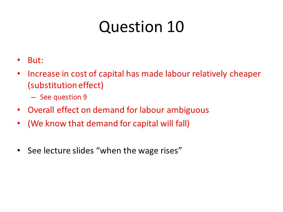 Question 10 But: Increase in cost of capital has made labour relatively cheaper (substitution effect)