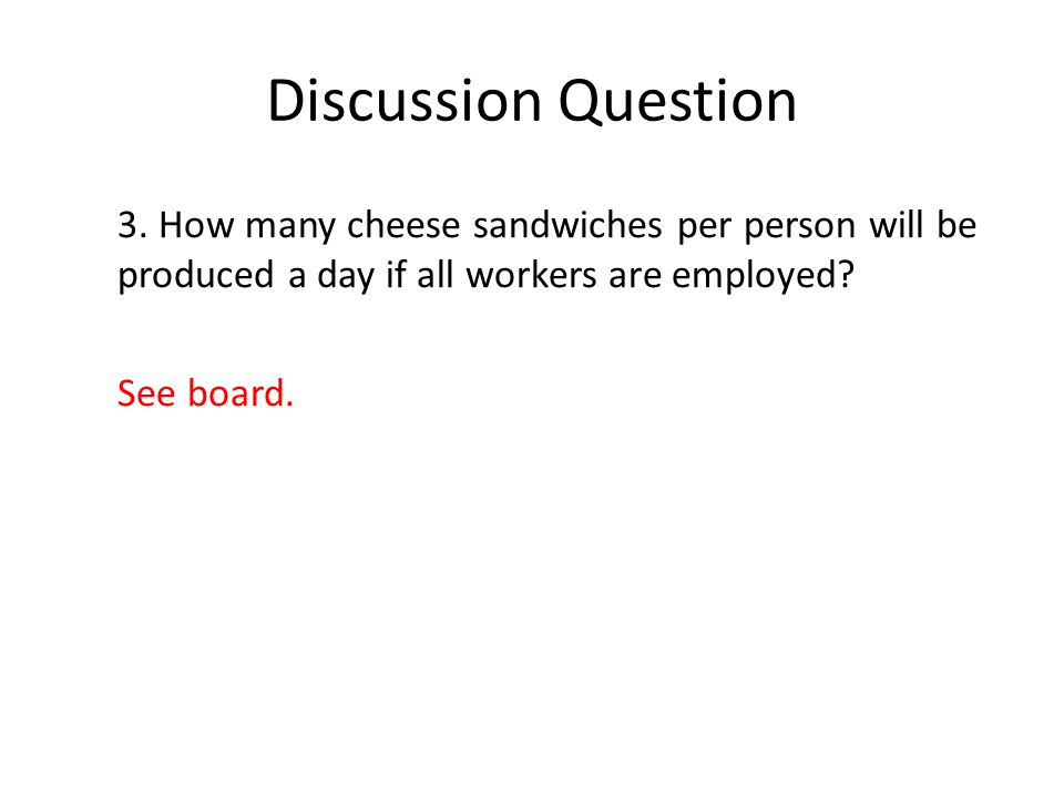 Discussion Question 3. How many cheese sandwiches per person will be produced a day if all workers are employed