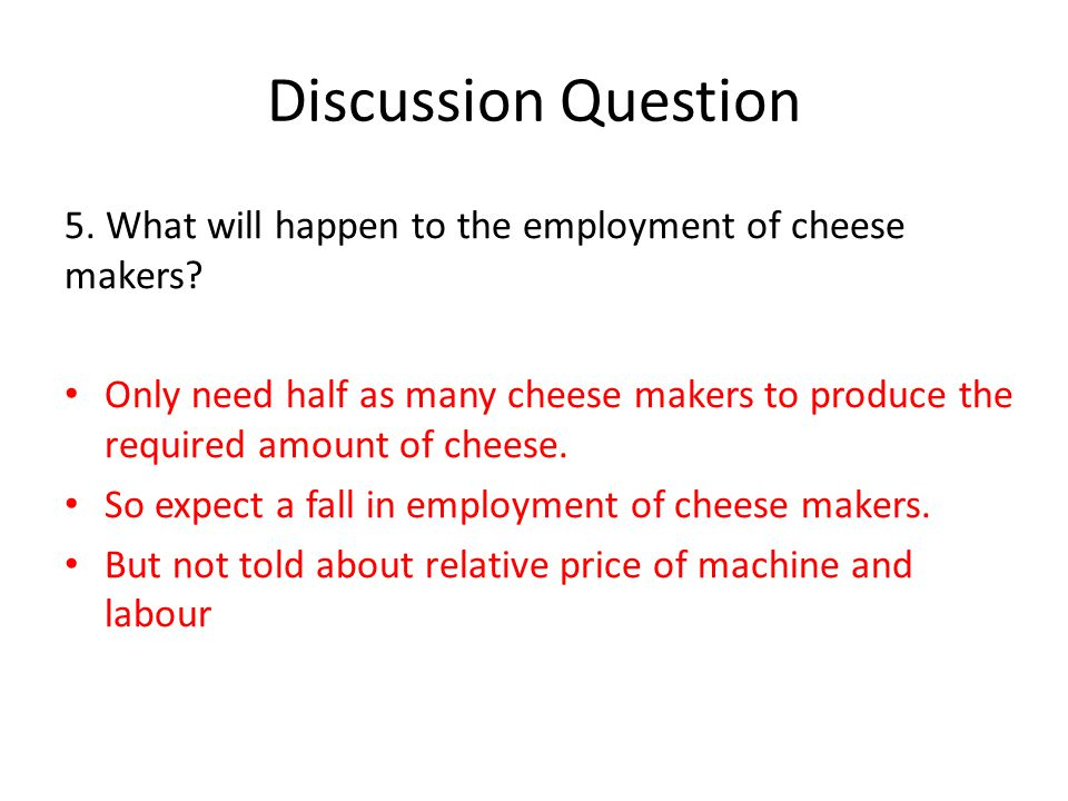 Discussion Question 5. What will happen to the employment of cheese makers