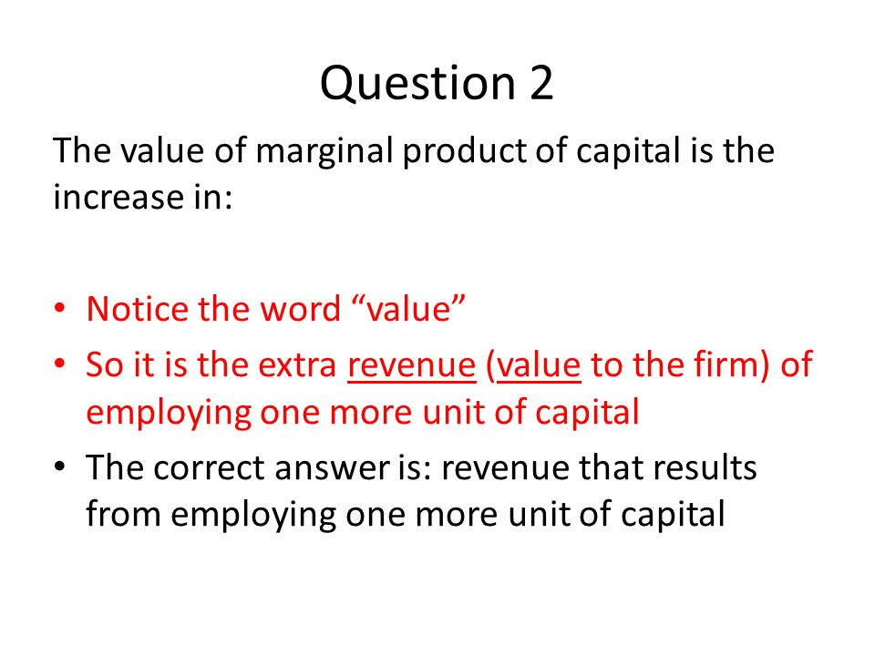 Question 2 The value of marginal product of capital is the increase in: Notice the word value