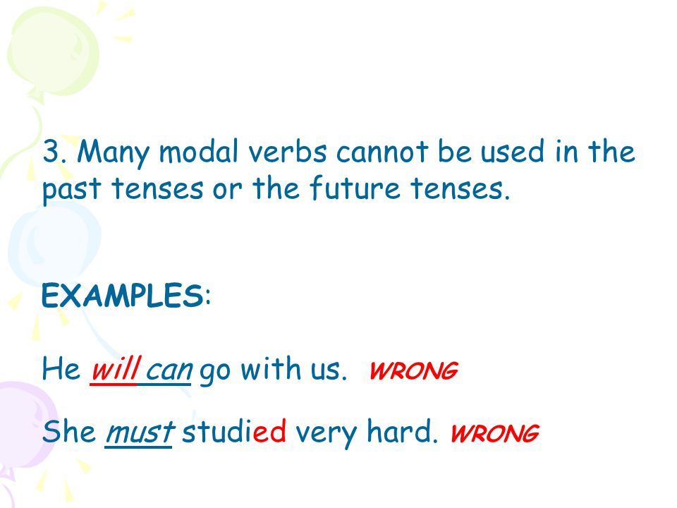3. Many modal verbs cannot be used in the past tenses or the future tenses.