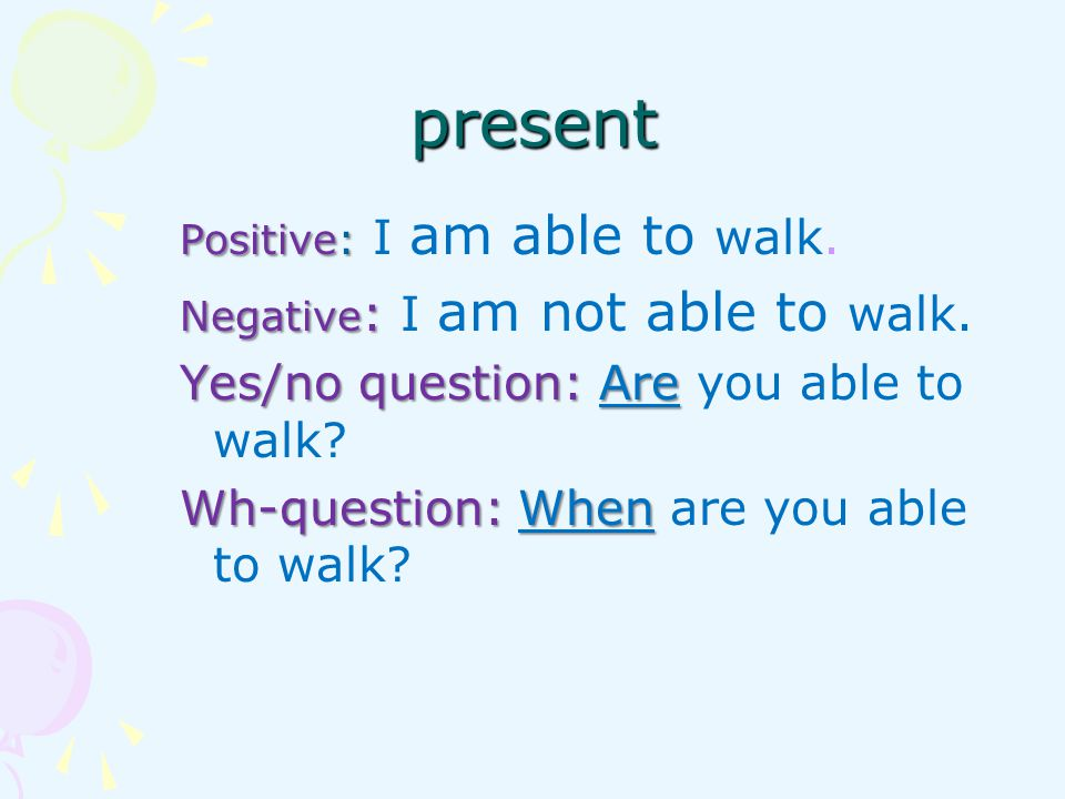 present Yes/no question: Are you able to walk