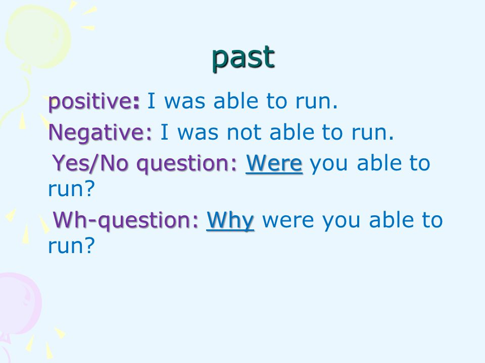 past positive: I was able to run. Negative: I was not able to run.