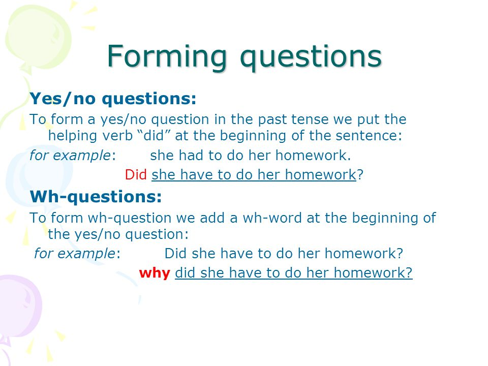 Forming questions Yes/no questions: Wh-questions: