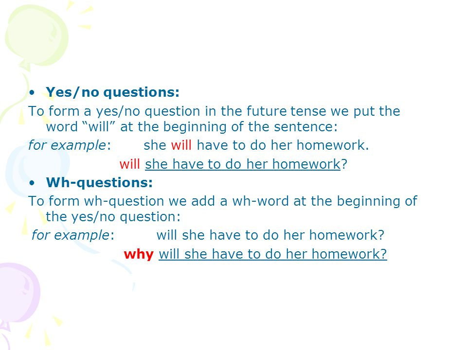 Yes/no questions: To form a yes/no question in the future tense we put the word will at the beginning of the sentence: