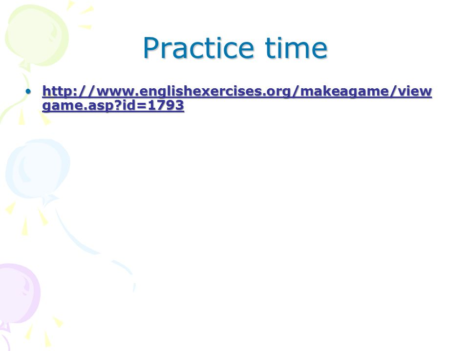 Practice time http://www.englishexercises.org/makeagame/viewgame.asp id=1793