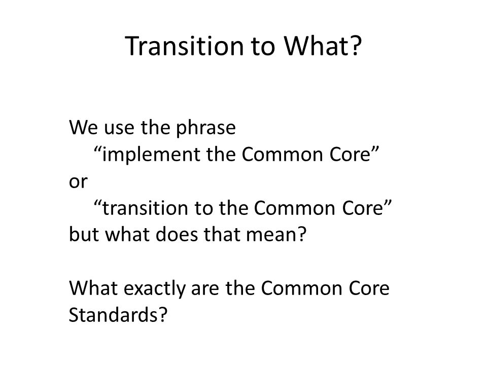 Transition to What We use the phrase implement the Common Core or