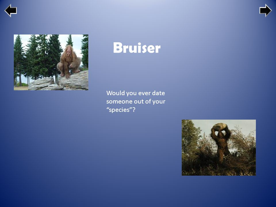 Bruiser Would you ever date someone out of your species