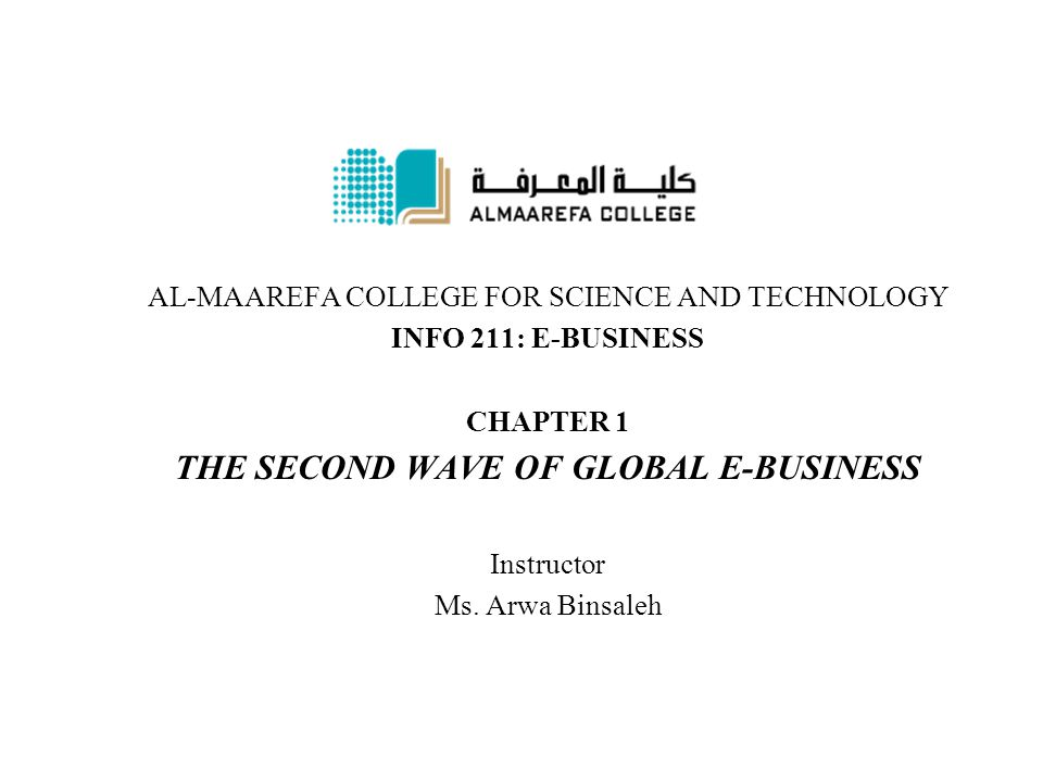 AL-MAAREFA COLLEGE FOR SCIENCE AND TECHNOLOGY INFO 211: E-BUSINESS CHAPTER 1 THE SECOND WAVE OF GLOBAL E-BUSINESS Instructor Ms.