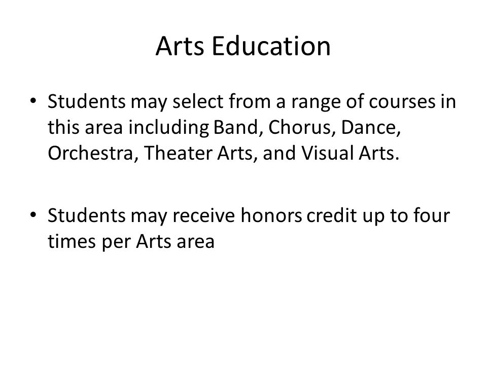 Arts Education Students may select from a range of courses in this area including Band, Chorus, Dance, Orchestra, Theater Arts, and Visual Arts.