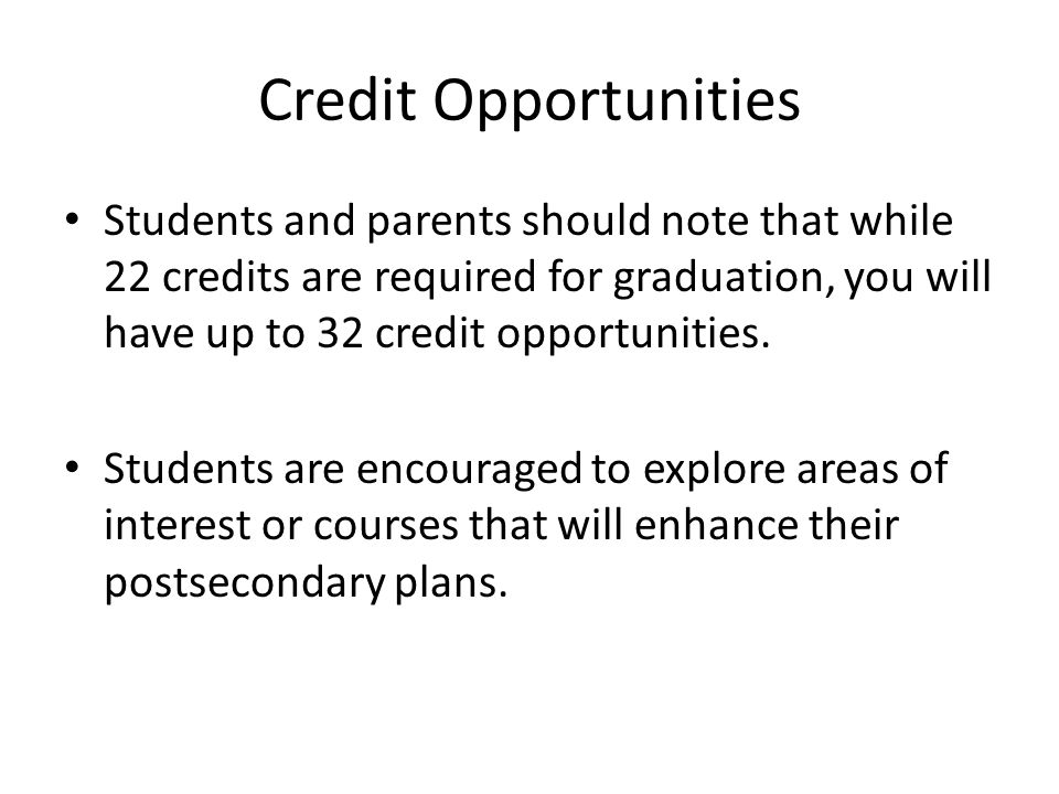 Credit Opportunities Students and parents should note that while 22 credits are required for graduation, you will have up to 32 credit opportunities.