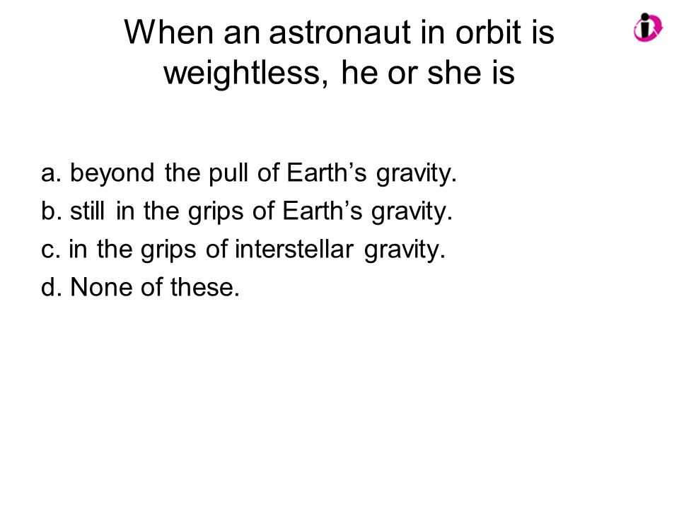 When an astronaut in orbit is weightless, he or she is