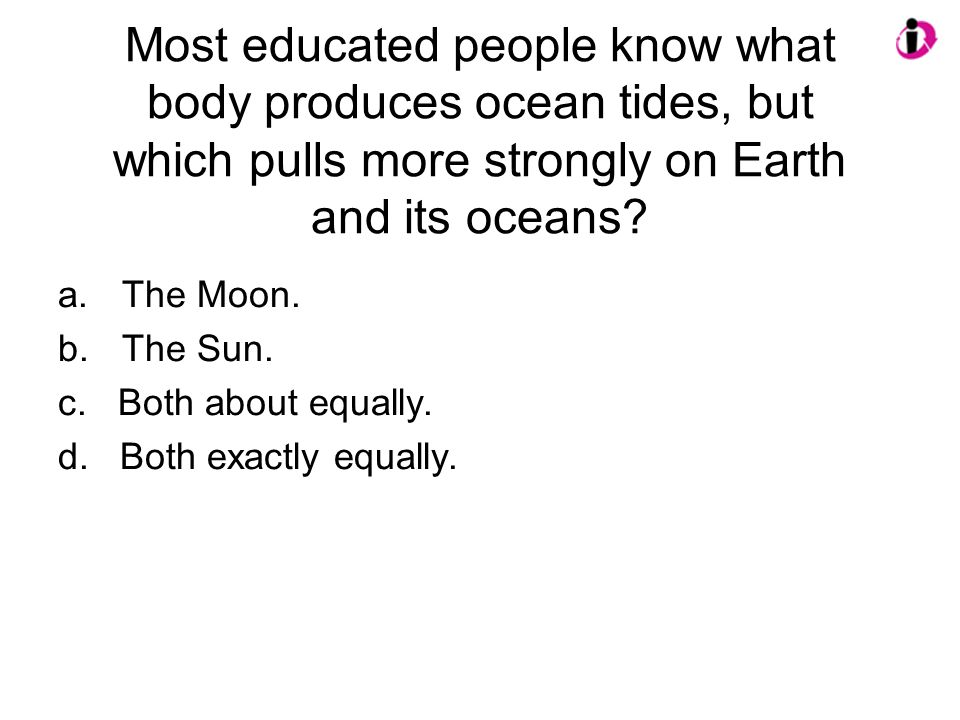 Most educated people know what body produces ocean tides, but which pulls more strongly on Earth and its oceans