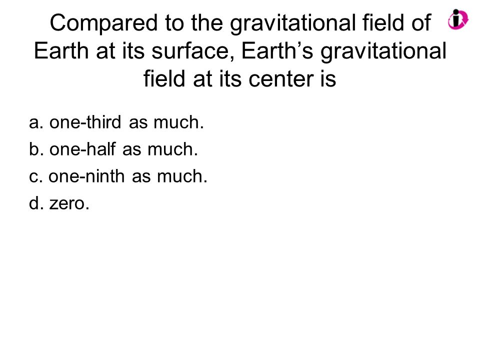 Compared to the gravitational field of Earth at its surface, Earth's gravitational field at its center is