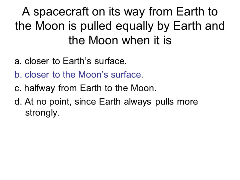 A spacecraft on its way from Earth to the Moon is pulled equally by Earth and the Moon when it is