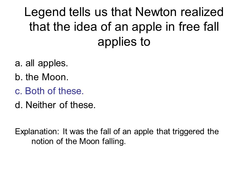 Legend tells us that Newton realized that the idea of an apple in free fall applies to