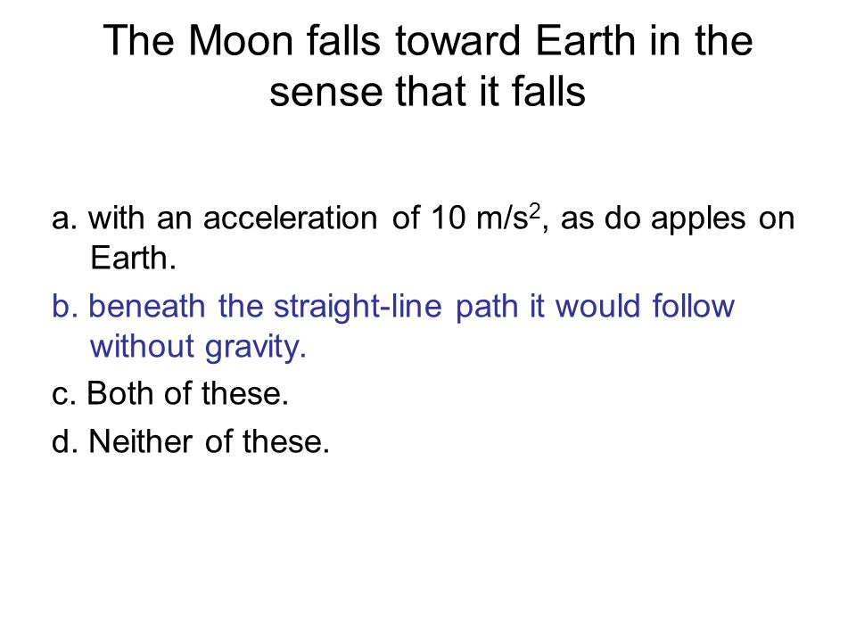 The Moon falls toward Earth in the sense that it falls