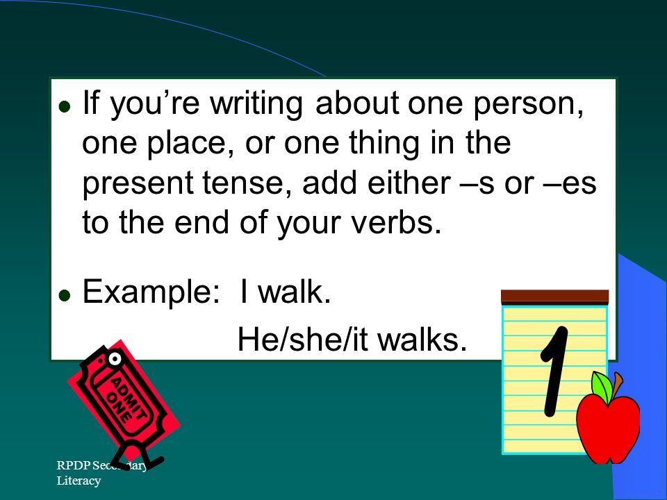 If you're writing about one person, one place, or one thing in the present tense, add either –s or –es to the end of your verbs.